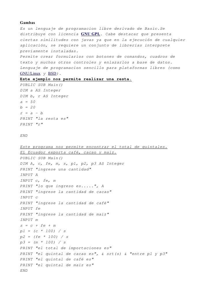 Gambas Es un lenguaje de programacion libre derivado de Basic.Se distribuye con licencia GNU GPL. Cabe destacar que presen...