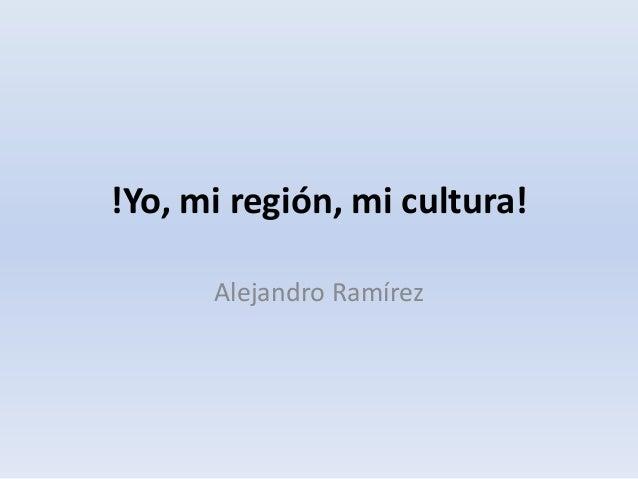 !Yo, mi región, mi cultura! Alejandro Ramírez