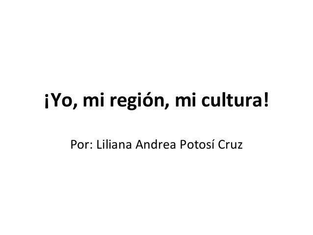 ¡Yo, mi región, mi cultura! Por: Liliana Andrea Potosí Cruz