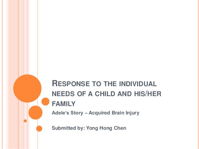 RESPONSE TO THE INDIVIDUALNEEDS OF A CHILD AND HIS/HERFAMILYAdele's Story – Acquired Brain InjurySubmitted by: Yong Hong C...