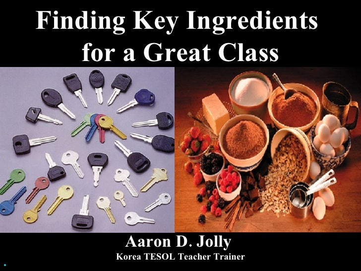 Finding Key Ingredients  for a Great Class <ul><li>Aaron D. Jolly  </li></ul><ul><li>Korea TESOL Teacher Trainer </li></ul>