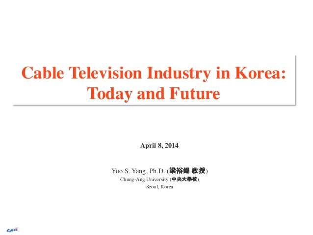 Cable Television Industry in Korea: Today and Future April 8, 2014 Yoo S. Yang, Ph.D. (梁裕錫 敎授) Chung-Ang University (中央大學校...