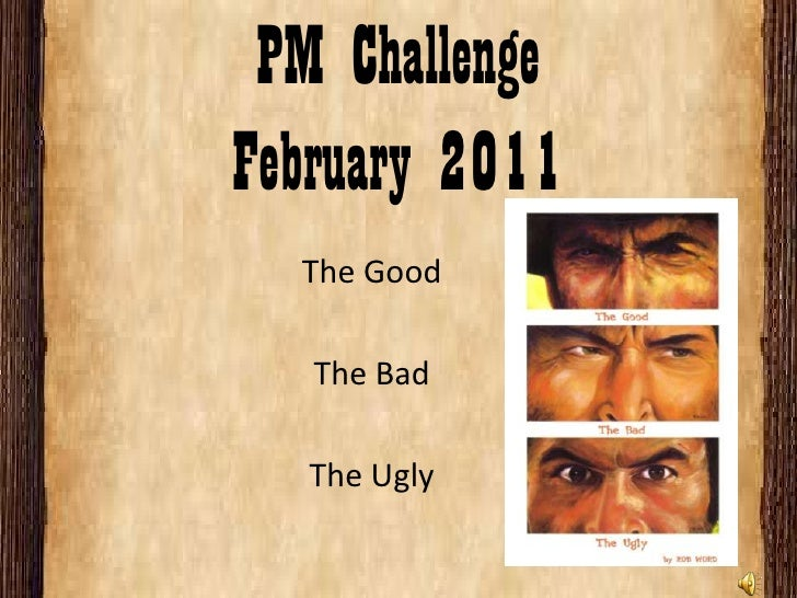 PM ChallengeFebruary 2011<br />The Good<br />The Bad<br />The Ugly<br />