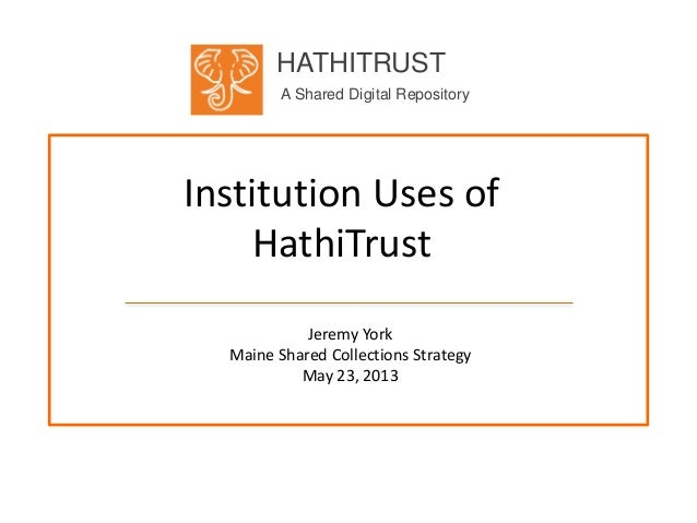 HATHITRUSTA Shared Digital RepositoryInstitution Uses ofHathiTrustJeremy YorkMaine Shared Collections StrategyMay 23, 2013