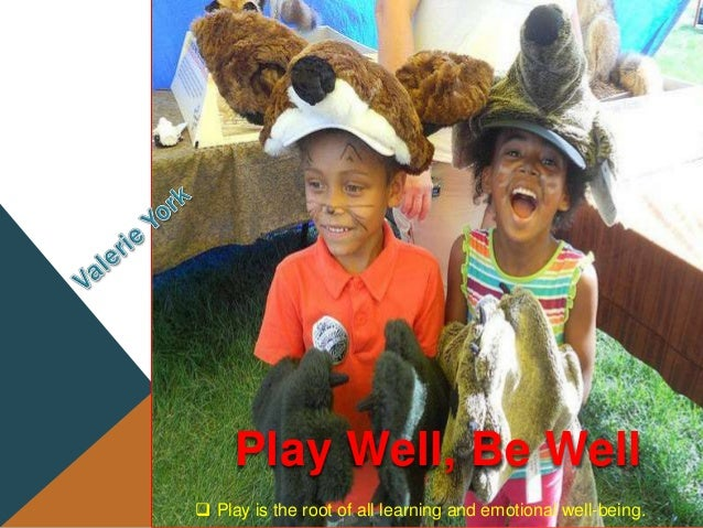  Play is the root of all learning and emotional well-being. Play Well, Be Well