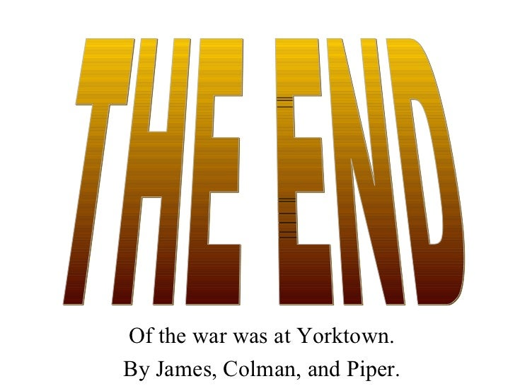 Of the war was at Yorktown. By James, Colman, and Piper. THE END