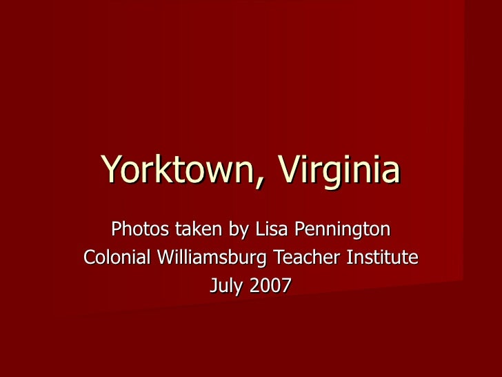 Yorktown, Virginia Photos taken by Lisa Pennington Colonial Williamsburg Teacher Institute July 2007