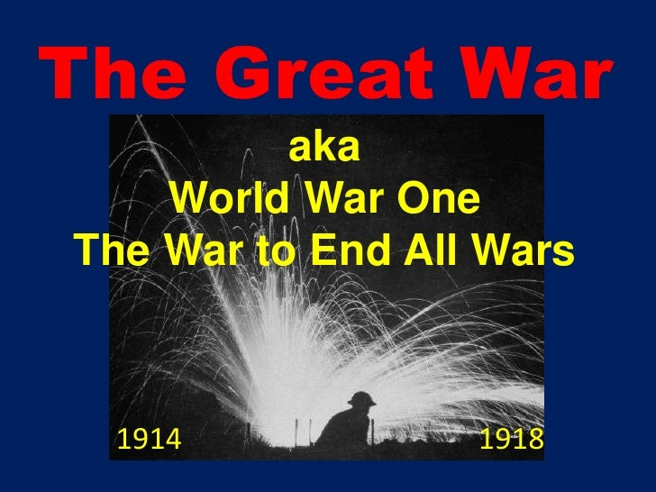 The Great War<br />aka<br />World War One<br />The War to End All Wars<br />1914                                        19...
