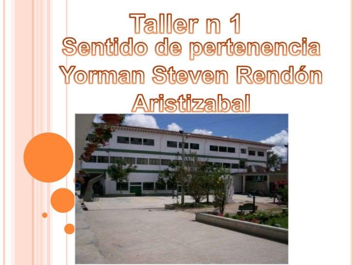 Taller n 1<br />Sentido de pertenencia<br />Yorman Steven Rendón Aristizabal<br />