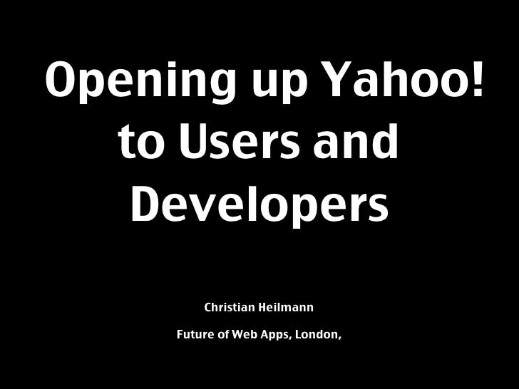 Opening up Yahoo!   to Users and    Developers          Christian Heilmann       Future of Web Apps, London,