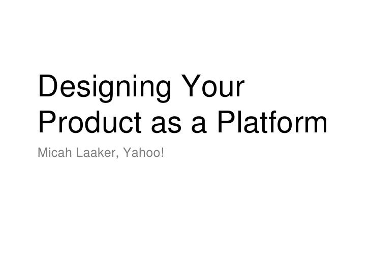 Designing Your Product as a Platform <ul><li>Micah Laaker, Yahoo! </li></ul>