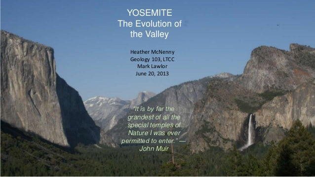 "YOSEMITEThe Evolution ofthe ValleyHeather McNennyGeology 103, LTCCMark LawlorJune 20, 2013""It is by far thegrandest of all..."