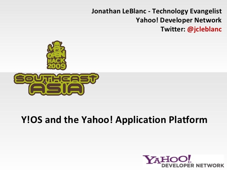 Y!OS and the Yahoo! Application Platform Jonathan LeBlanc - Technology Evangelist Yahoo! Developer Network Twitter:  @jcle...