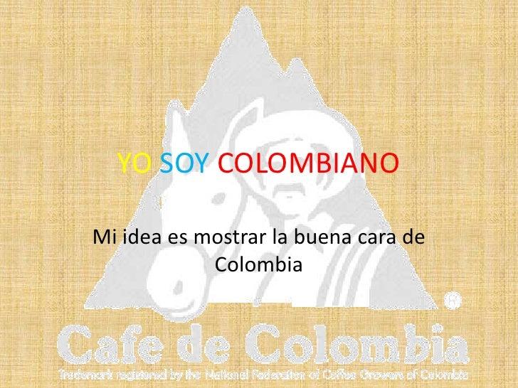YO SOY COLOMBIANO<br />Mi idea es mostrar la buena cara de Colombia<br />