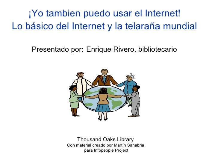 ¡Yo tambien puedo usar el Internet! Lo básico del Internet y la telaraña mundial   Presentado por:   Enrique Rivero, bibli...