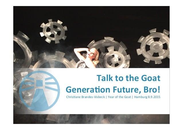 Talk  to  the  Goat   Genera-on  Future,  Bro!     Chris'ane  Brandes-‐Visbeck  |  Year  of  th...