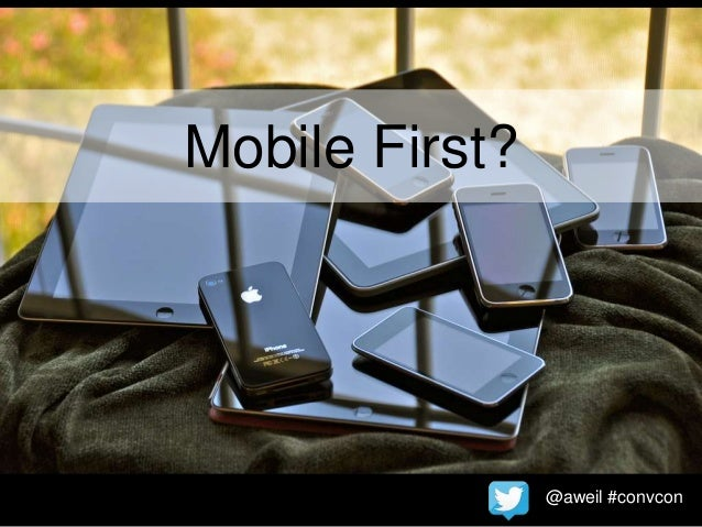 @aweil #convcon Mobile First?