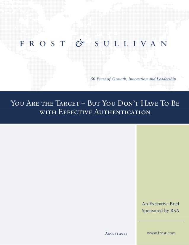 You Are the Target – But You Don't Have To Be with Effective Authentication www.frost.com An Executive Brief Sponsored by ...