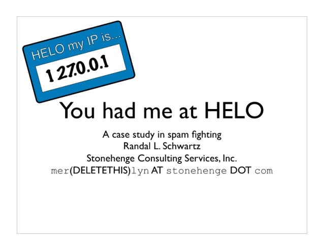 You had me at HELO  A case study in spam fighting Randal L.  Schwartz  Stonehenge Consulting Services,  Inc.  mer(DELETETH|...