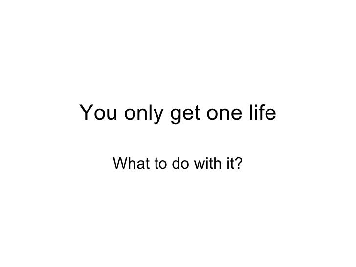 You only get one life What to do with it?