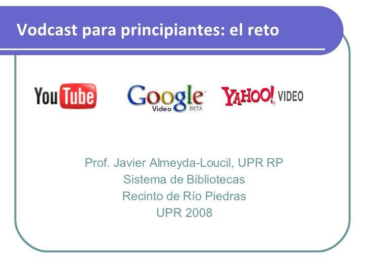 Prof. Javier Almeyda-Loucil, UPR RP Sistema de Bibliotecas Recinto de Río Piedras UPR 2008 Vodcast para principiantes: el ...