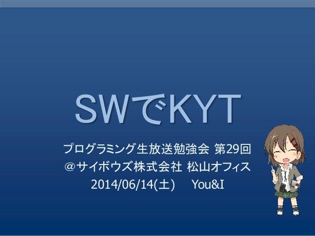 SWでKYT プログラミング生放送勉強会 第29回 @サイボウズ株式会社 松山オフィス 2014/06/14(土) You&I