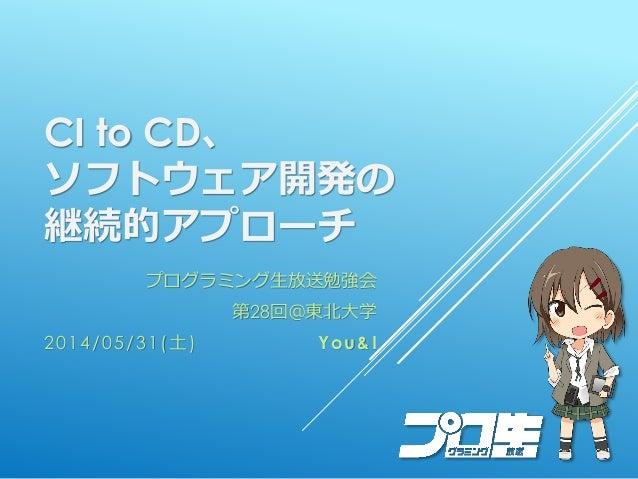 CI to CD、 ソフトウェア開発の 継続的アプローチ プログラミング生放送勉強会 第28回@東北大学 2014/05/31(土) You&I