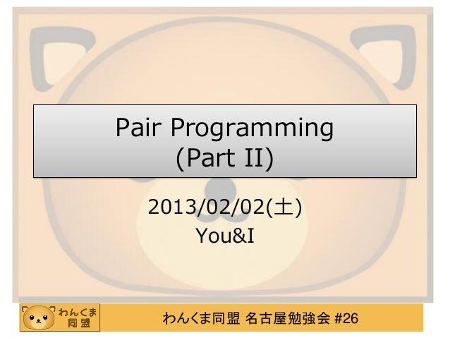Pair Programming     (Part II)  2013/02/02(土)      You&I   わんくま同盟 名古屋勉強会 #26