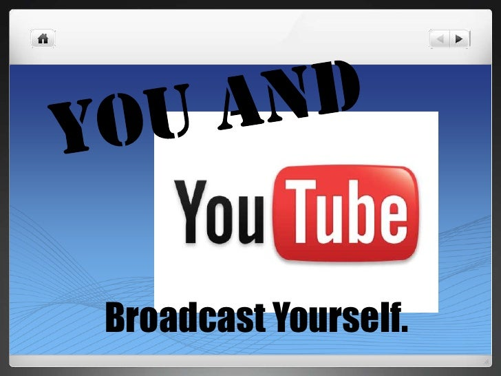 You and<br />Broadcast Yourself.<br />