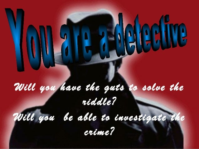 Will you have the guts to solve the             riddle?Will you be able to investigate the              crime?