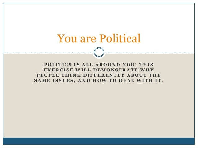 You are Political  POLITICS IS ALL AROUND YOU! THIS  EXERCISE WILL DEMONSTRATE WHY  PEOPLE THINK DIFFERENTLY ABOUT THE  SA...