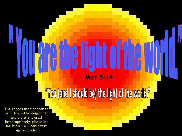 """"""" You are the light of the world."""" """"You (and I should be) the light of the world."""" Mat 5:14 The images used appe..."""