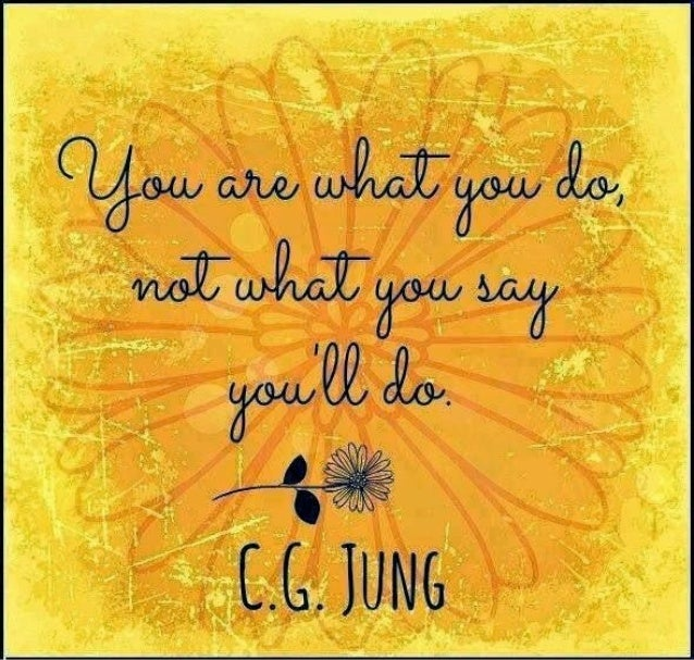 """""""You are what you do -not what you say you'll do."""" ~ c.g. jung"""