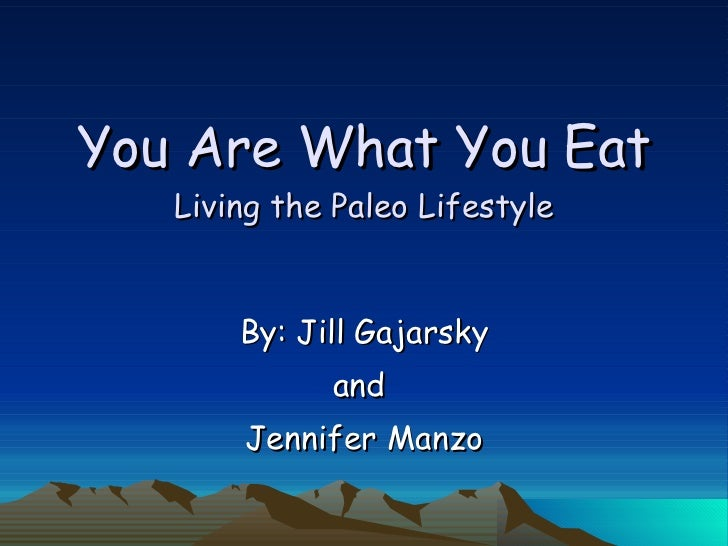 You Are What You Eat Living the Paleo Lifestyle By: Jill Gajarsky and  Jennifer Manzo