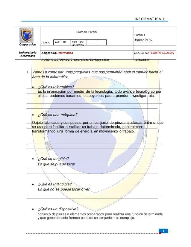 INF O RMAT ICA I 1 Corporación Fecha: Examen Parcial Día 19 Mes 03 Año2015 Parcial 1 Valor 21% Universitaria Americana Asi...