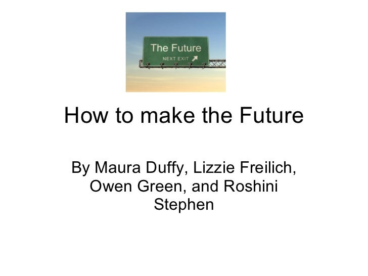 How to make the Future By Maura Duffy, Lizzie Freilich, Owen Green, and Roshini Stephen