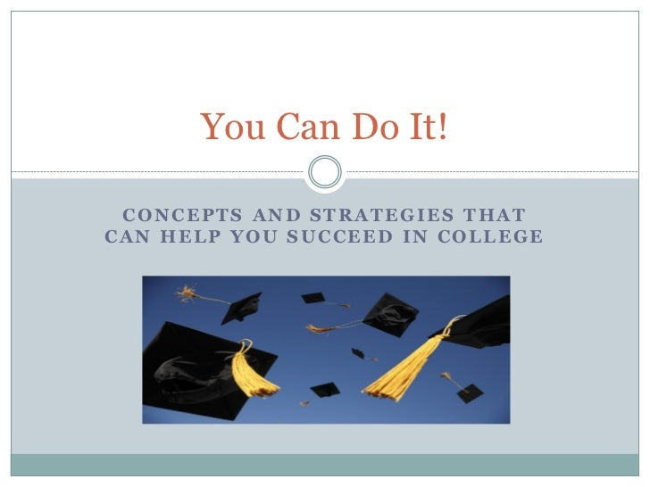 You Can Do It! CONCEPTS AND STRATEGIES THATCAN HELP YOU SUCCEED IN COLLEGE