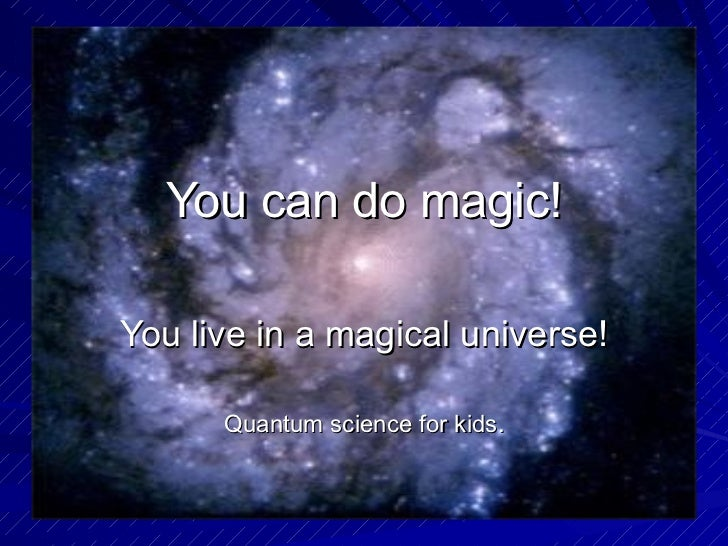 You can do magic! You live in a magical universe! Quantum science for kids.