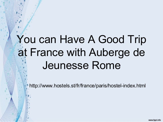 You can have a good trip at france with auberge de jeunesse rome