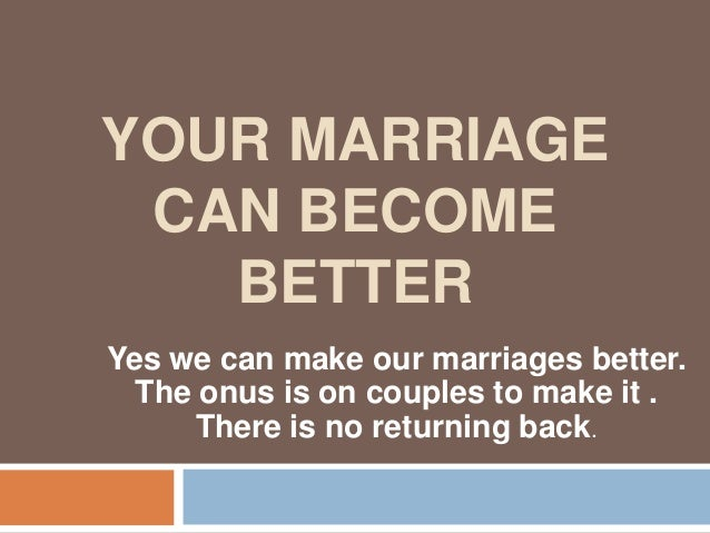 YOUR MARRIAGE CAN BECOME BETTER Yes we can make our marriages better. The onus is on couples to make it . There is no retu...