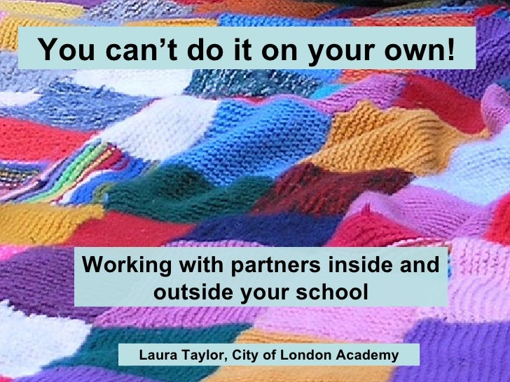 You can't do it on your own! Working with partners inside and outside your school Laura Taylor, City of London Academy