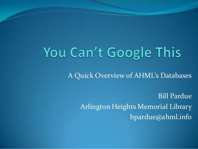 A Quick Overview of AHML's DatabasesBill PardueArlington Heights Memorial Librarybpardue@ahml.info