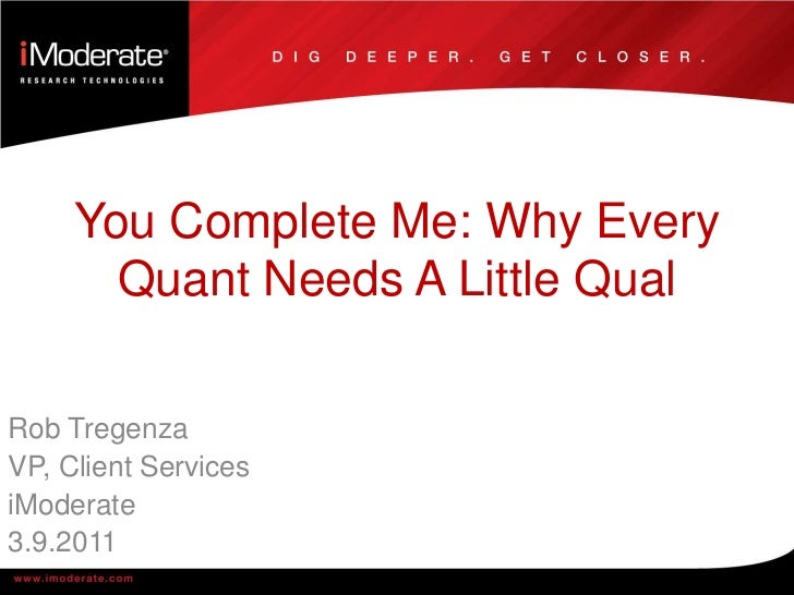 You Complete Me: Why Every Quant Needs A Little Qual<br />Rob Tregenza<br />VP, Client Services<br />iModerate<br />3.9.20...