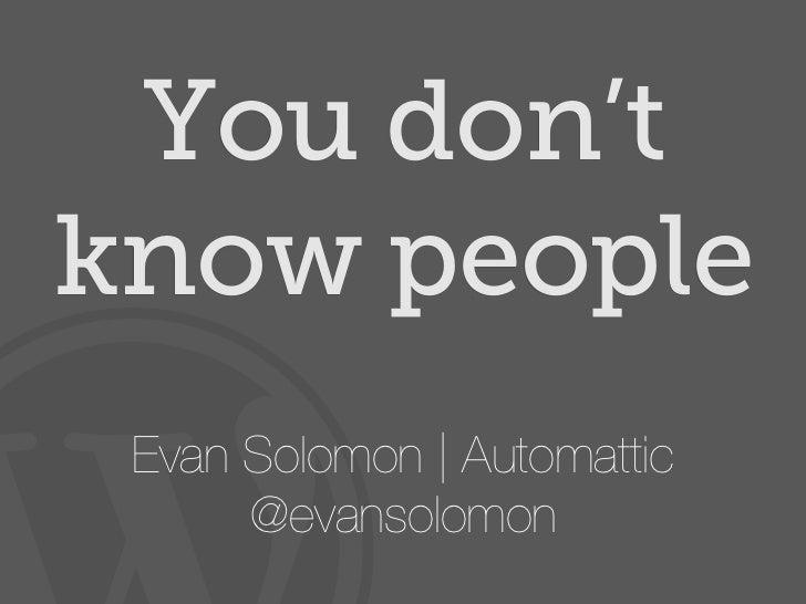 You don'tknow people Evan Solomon | Automattic      @evansolomon