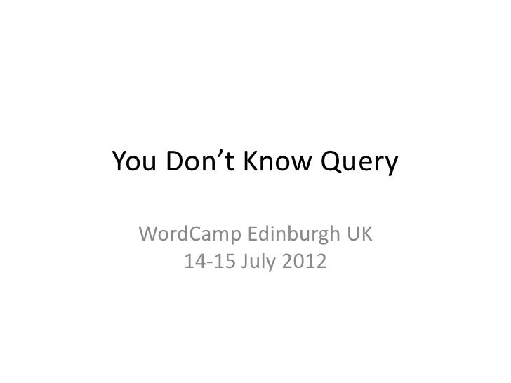 You Don't Know Query WordCamp Edinburgh UK     14-15 July 2012