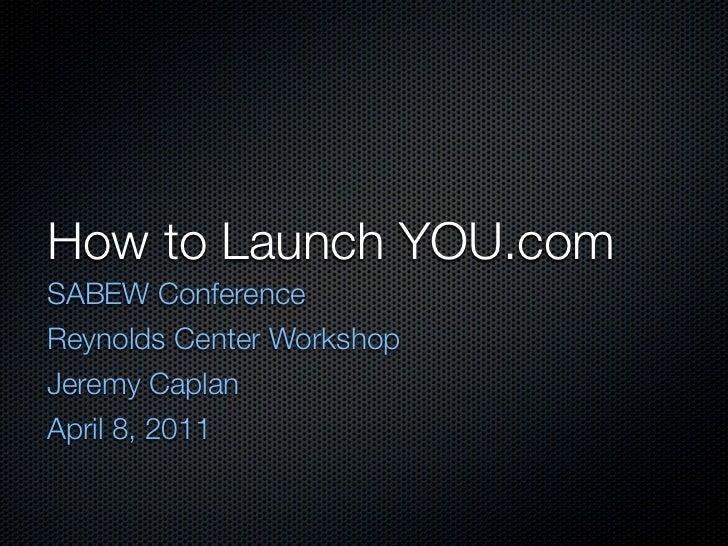 How to Launch YOU.comSABEW ConferenceReynolds Center WorkshopJeremy CaplanApril 8, 2011