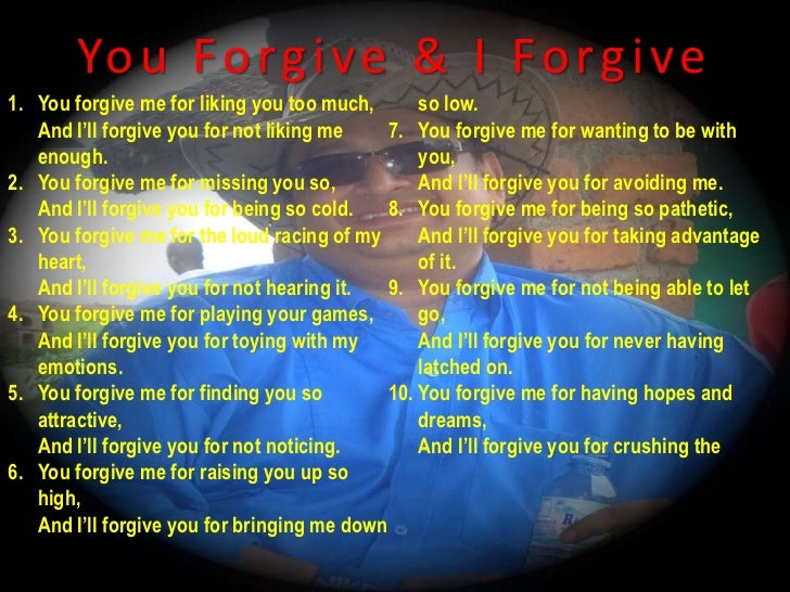 You Forgive & I Forgive<br />You forgive me for liking you too much,And I'll forgive you for not liking me enough.<br />Yo...