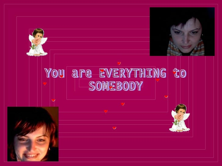 You are EVERYTHING to SOMEBODY