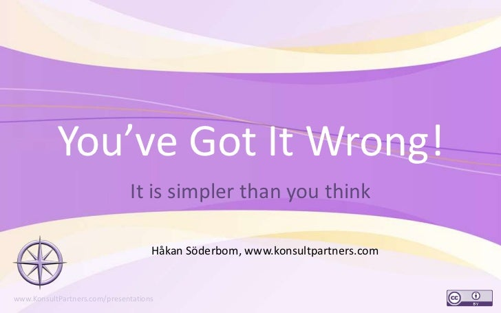 You've Got It Wrong!<br />It is simpler than you think<br />1<br />Håkan Söderbom, www.konsultpartners.com<br />