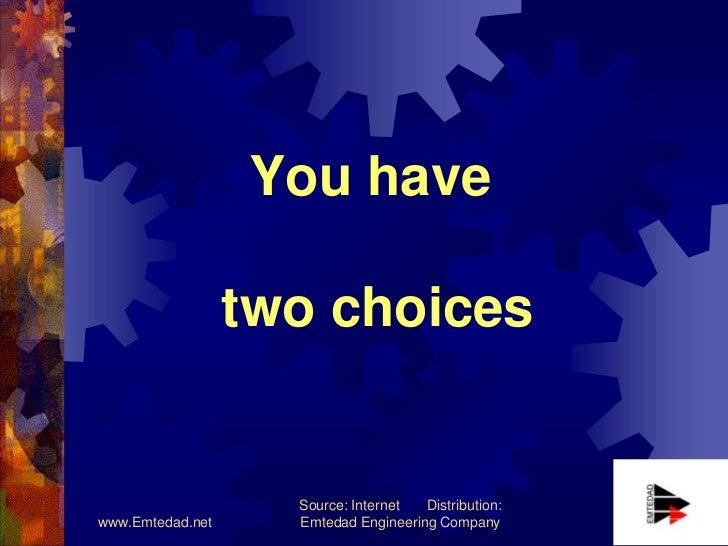 You have                  two choices                    Source: Internet  Distribution:www.Emtedad.net     Emtedad Engine...